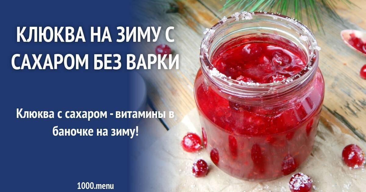 Заготовка клюквы на зиму: топ-9 вкусных рецептов, пошаговое приготовление