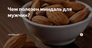 Какую пользу оказывает миндаль на организм мужчины? есть ли вред от ореха и как его употреблять?